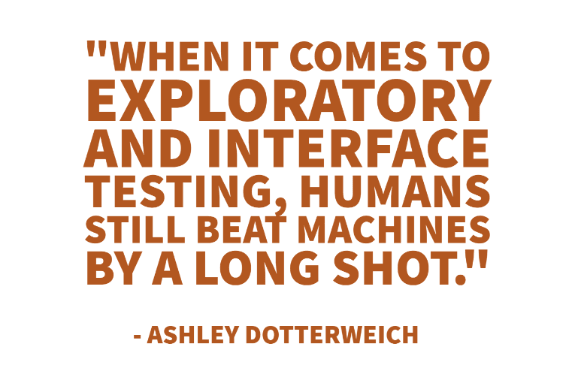 """When it comes to exploratory and interface testing, humans still beat machines by a long shot."" - Ashley Dotterweich"