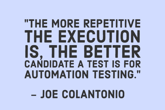 """The more repetitive the execution is, the better candidate a test is for automation testing."" - Joe Colantonio"