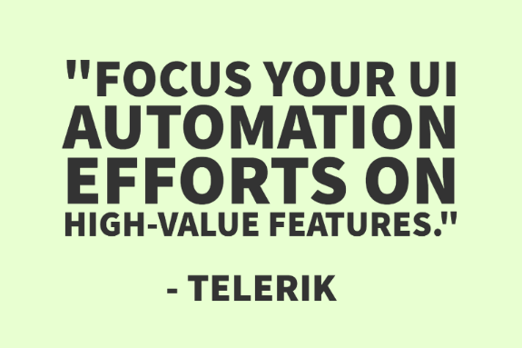 """Focus your UI automation efforts on high-value features."" - Telerik"