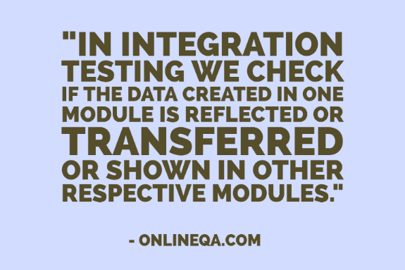 """In Integration testing we check if the data created in one module is reflected or transferred or shown in other respective modules."" - OnlineQA.com"