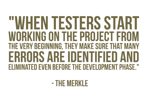 """When testers start working on the project from the very beginning, they make sure that many errors are identified and eliminated even before the development phase."" - The Merkle"