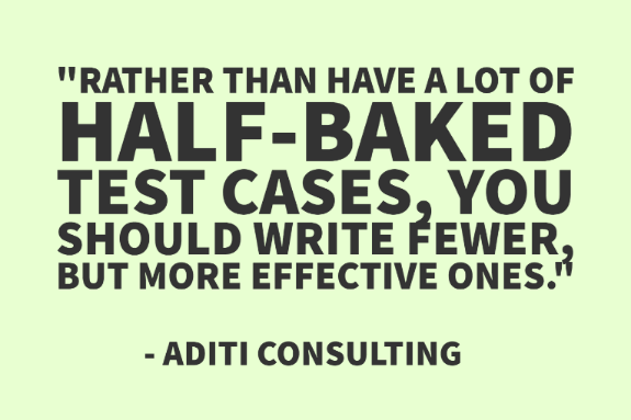 """Rather than have a lot of half-baked test cases, you should write fewer, but more effective ones."" - Aditi Consulting"