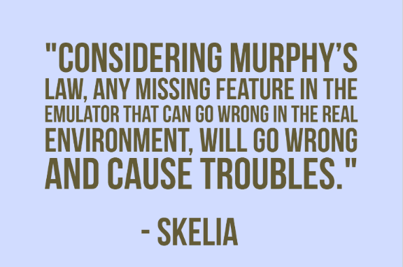 """Considering Murphy's Law, any missing feature in the emulator that CAN go wrong in the real environment, WILL go wrong and cause troubles."" - Skelia"