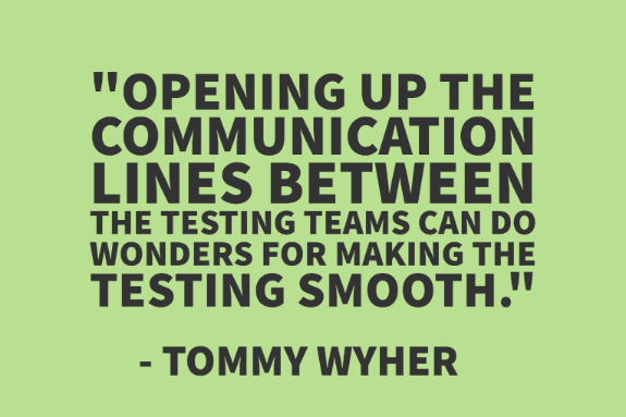 """Opening up the communication lines between the testing teams can do wonders for making the testing smooth."" - Tommy Wyher"