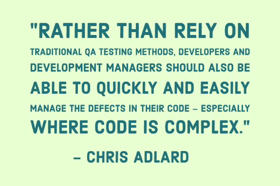 """Rather than rely on traditional QA testing methods, Developers and development managers should also be able to quickly and easily manage the defects in their code – especially where code is complex."" - Chris Adlard"