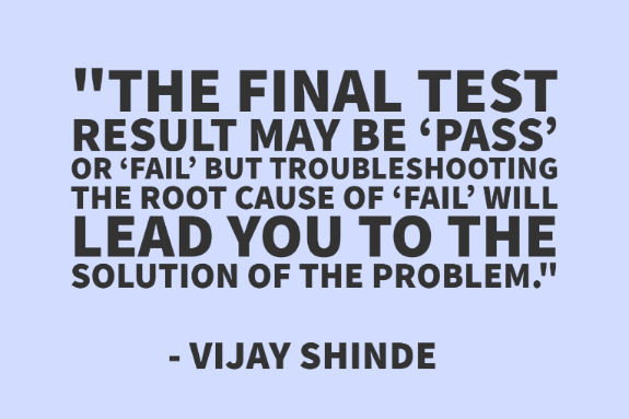 """The final test result may be 'pass' or 'fail' but troubleshooting the root cause of 'fail' will lead you to the solution of the problem."" - Vijay Shinde"