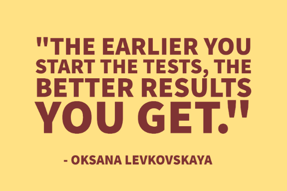 """The earlier you start the tests, the better results you get."" - Oksana Levkovskaya"