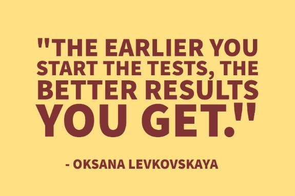 """The earlier you start the tests, the better results you get."" - Oksana Levkovskaya"