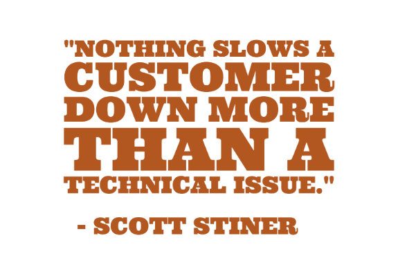 """Nothing slows a customer down more than a technical issue."" - Scott Stiner"