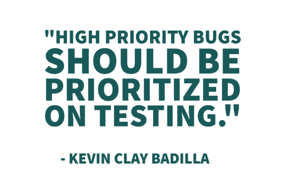 """High Priority Bugs should be prioritized on testing."" - Kevin Clay Badilla"