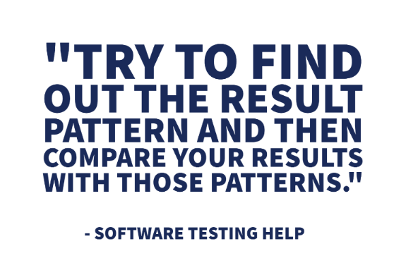 """Try to find out the result pattern and then compare your results with those patterns."" - Software Testing Help"
