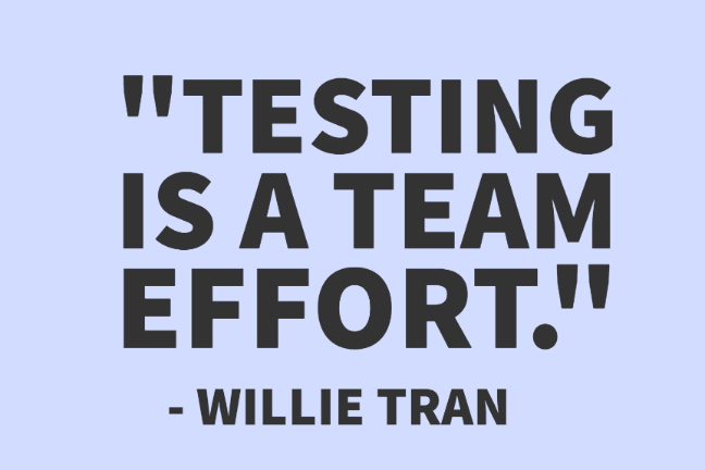 """Testing is a team effort."" - Willie Tran"