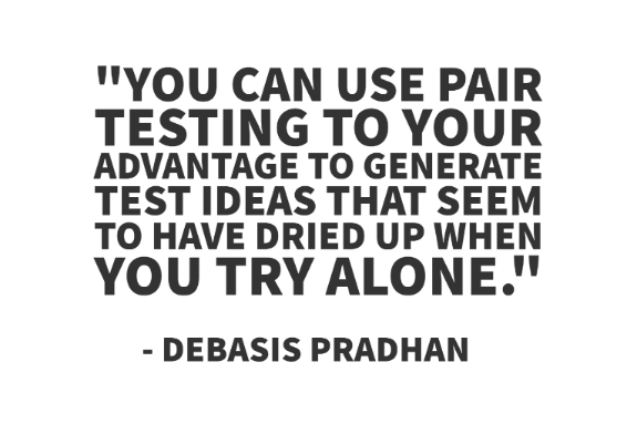 """You can use Pair testing to your advantage to generate test ideas that seem to have dried up when you try alone."" - Debasis Pradhan"